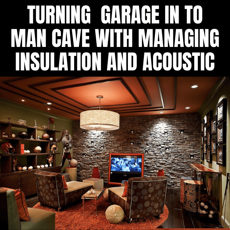 TURNING GARAGE IN TO MAN CAVE WITH MANAGING INSULATION AND ACOUSTIC